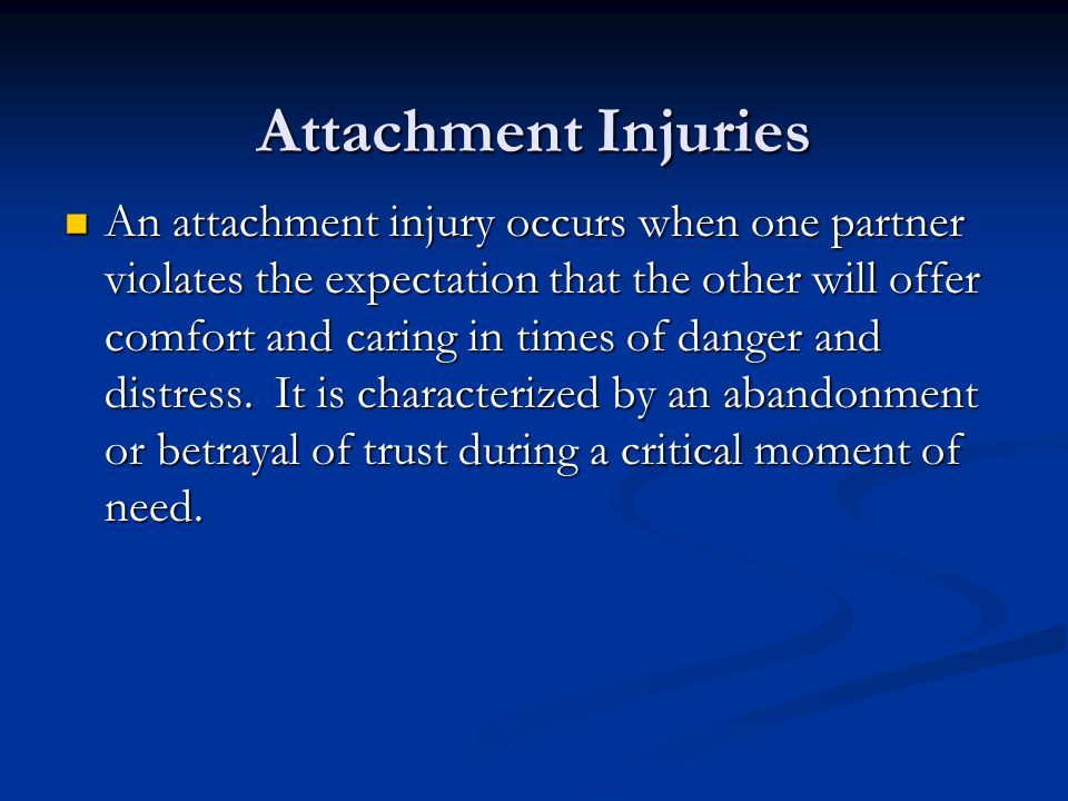 Attachment Injuries An attachment injury occurs when one partner violates the expectation that the other will offer comfort and caring in times of dan