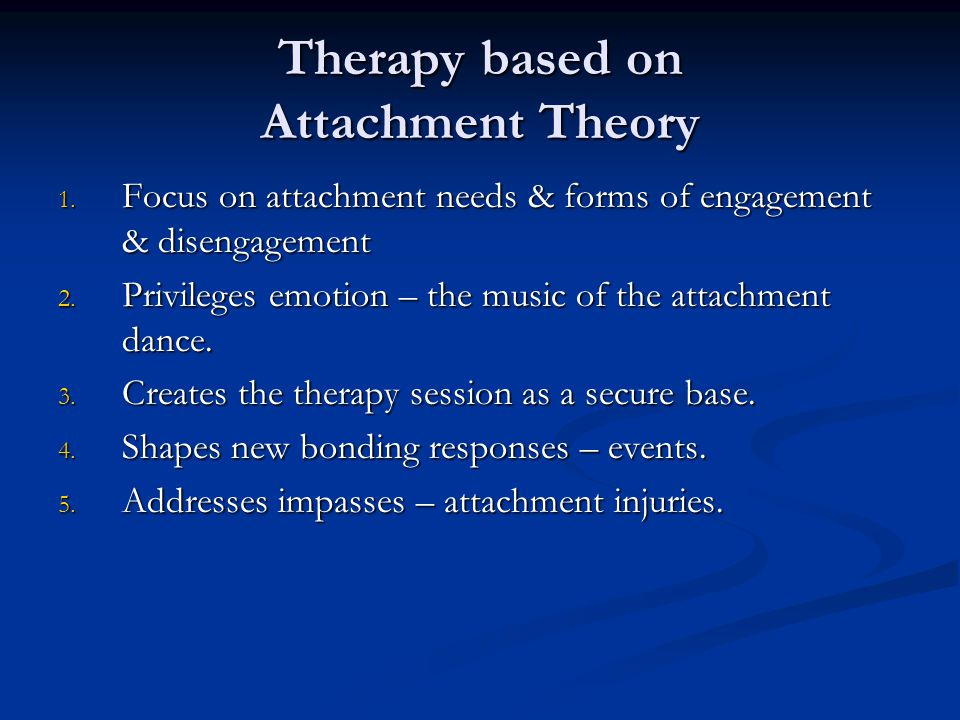 Therapy based on Attachment Theory 1. Focus on attachment needs & forms of engagement & disengagement 2. Privileges emotion – the music of the attachm