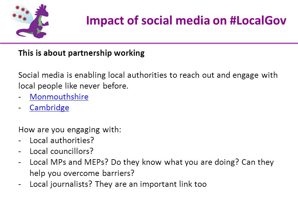 Impact of social media on #LocalGov This is about partnership working Social media is enabling local authorities to reach out and engage with local people like never before.