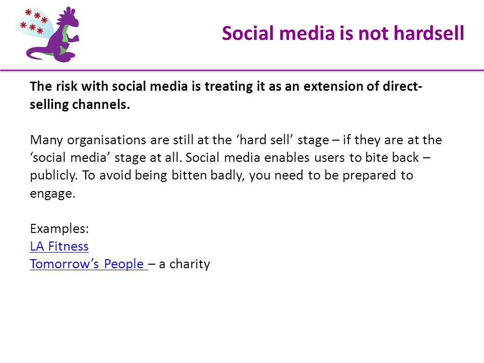 Social media is not hardsell The risk with social media is treating it as an extension of direct- selling channels.