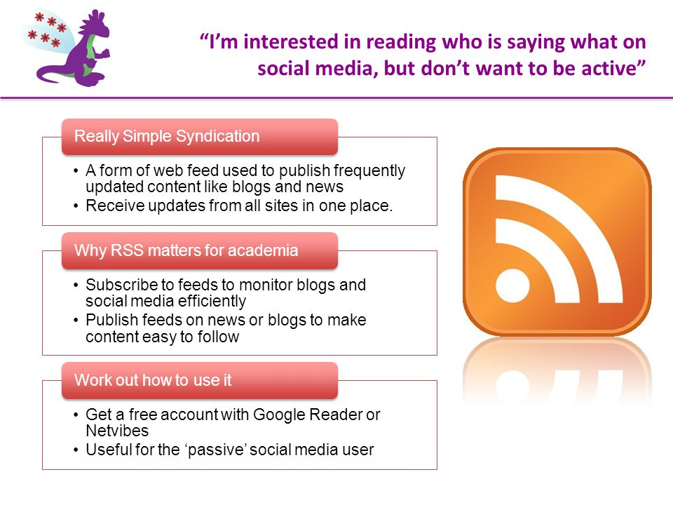 """""""I'm interested in reading who is saying what on social media, but don't want to be active"""" A form of web feed used to publish frequently updated cont"""