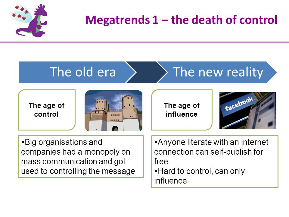 Megatrends 1 – the death of control The age of influence  Big organisations and companies had a monopoly on mass communication and got used to controlling the message  Anyone literate with an internet connection can self-publish for free  Hard to control, can only influence The age of control The old era The new reality