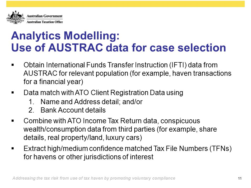 11 Addressing the tax risk from use of tax haven by promoting voluntary compliance Analytics Modelling: Use of AUSTRAC data for case selection  Obtai