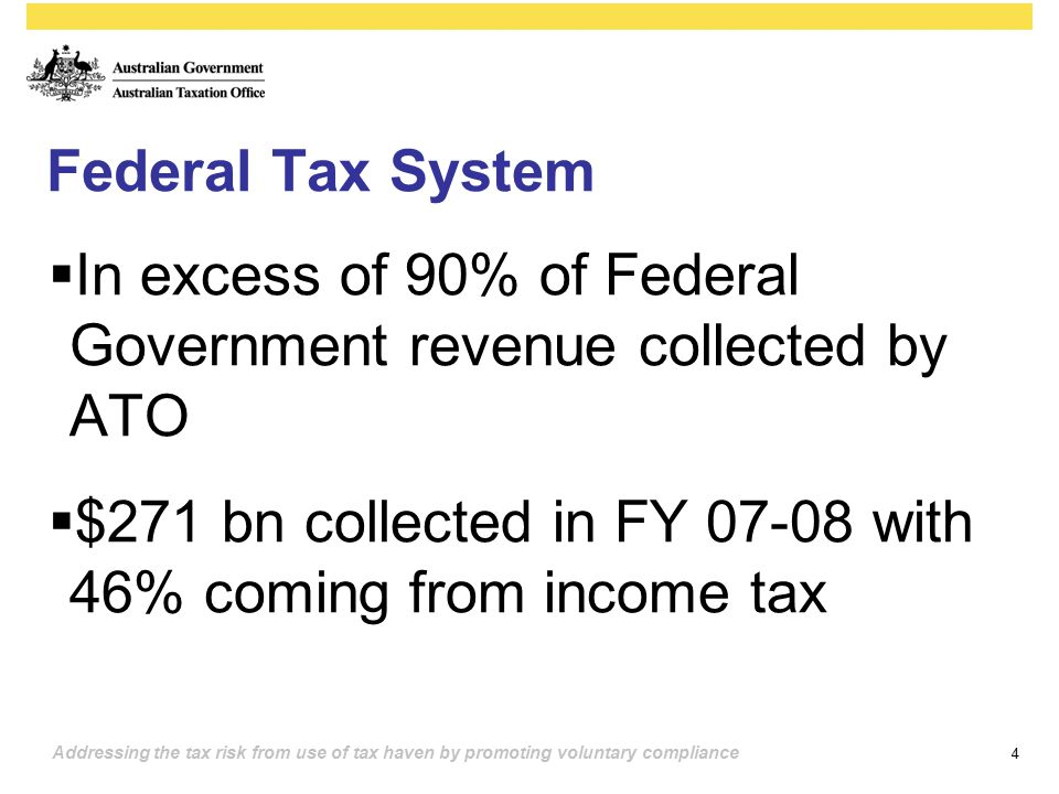 4 Addressing the tax risk from use of tax haven by promoting voluntary compliance Federal Tax System  In excess of 90% of Federal Government revenue collected by ATO  $271 bn collected in FY 07-08 with 46% coming from income tax