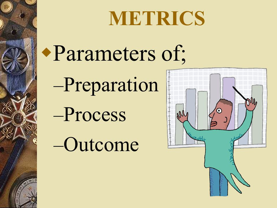 METRICS  Parameters of; – Preparation – Process – Outcome
