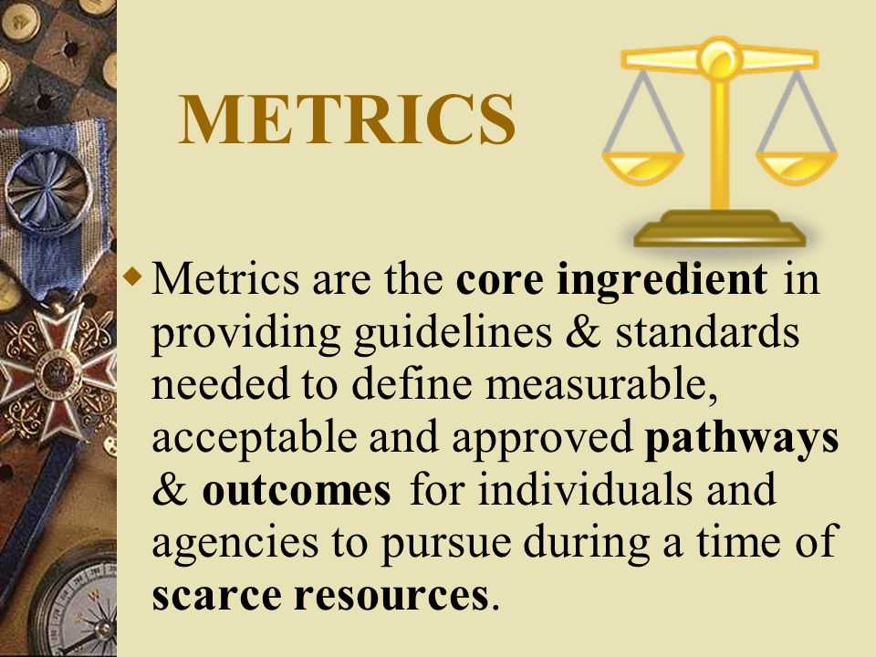 METRICS  Metrics are the core ingredient in providing guidelines & standards needed to define measurable, acceptable and approved pathways & outcomes for individuals and agencies to pursue during a time of scarce resources.