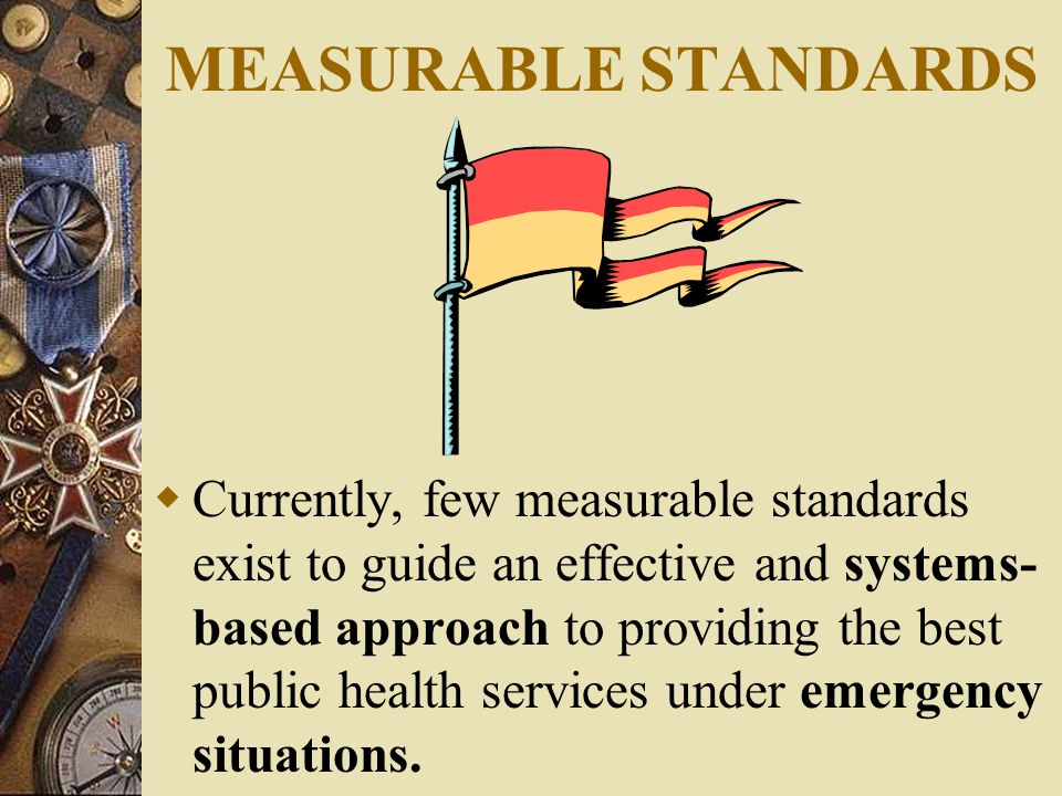 MEASURABLE STANDARDS  Currently, few measurable standards exist to guide an effective and systems- based approach to providing the best public health services under emergency situations.