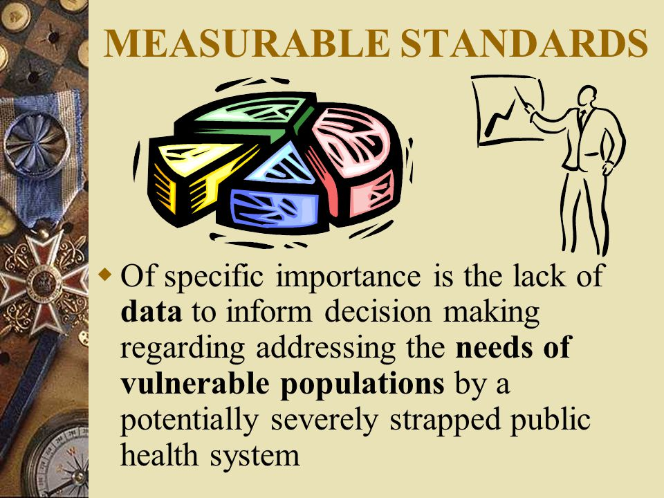 MEASURABLE STANDARDS  Of specific importance is the lack of data to inform decision making regarding addressing the needs of vulnerable populations by a potentially severely strapped public health system