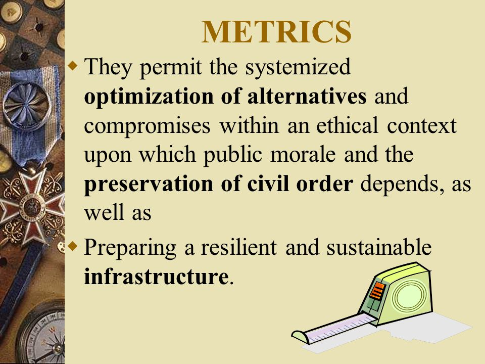METRICS  They permit the systemized optimization of alternatives and compromises within an ethical context upon which public morale and the preservation of civil order depends, as well as  Preparing a resilient and sustainable infrastructure.