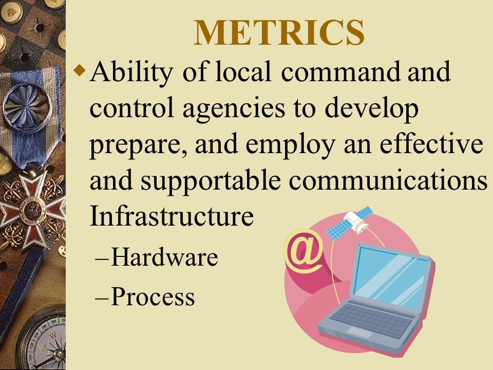 METRICS  Ability of local command and control agencies to develop prepare, and employ an effective and supportable communications Infrastructure – Hardware – Process