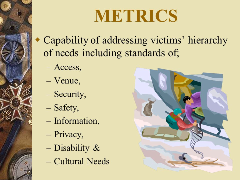 METRICS  Capability of addressing victims' hierarchy of needs including standards of; – Access, – Venue, – Security, – Safety, – Information, – Privacy, – Disability & – Cultural Needs