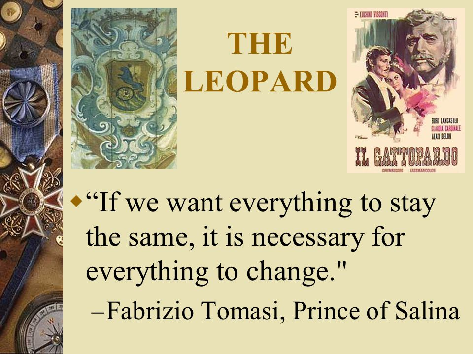 THE LEOPARD  If we want everything to stay the same, it is necessary for everything to change. – Fabrizio Tomasi, Prince of Salina