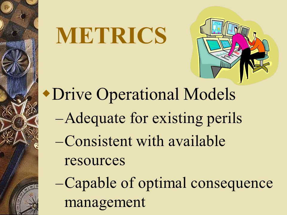 METRICS  Drive Operational Models – Adequate for existing perils – Consistent with available resources – Capable of optimal consequence management