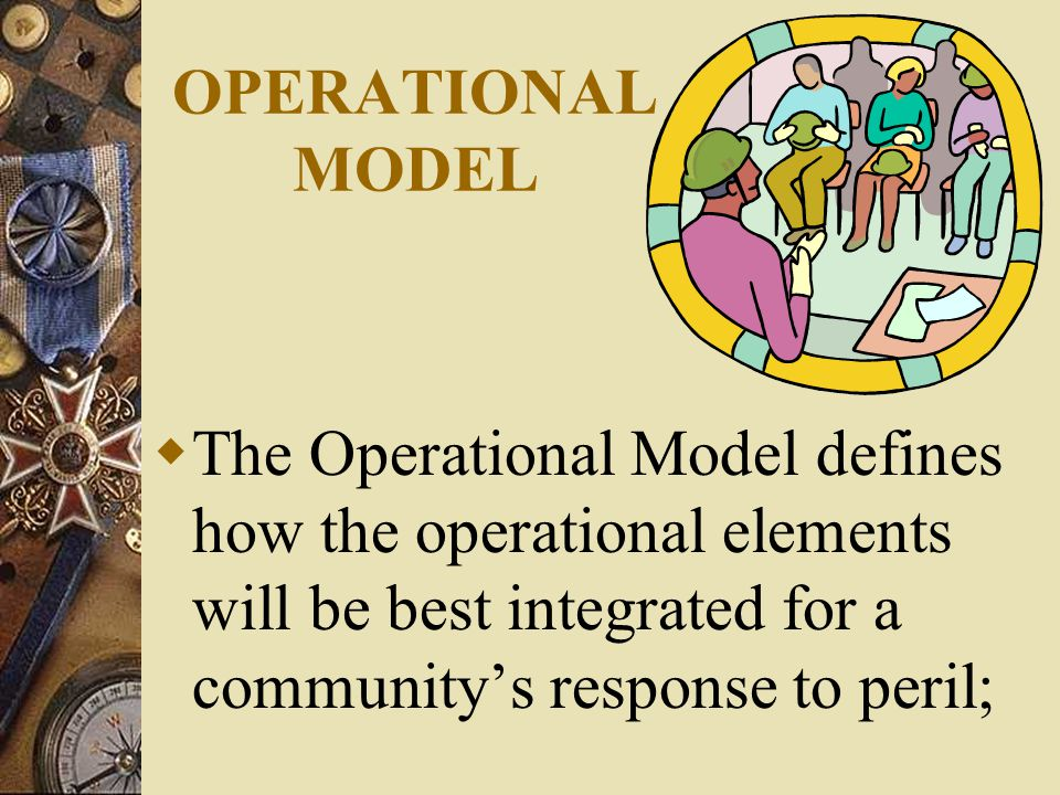 OPERATIONAL MODEL  The Operational Model defines how the operational elements will be best integrated for a community's response to peril;