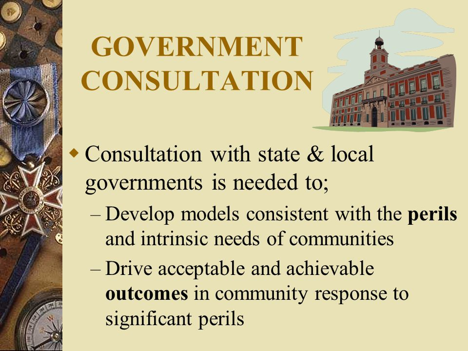 GOVERNMENT CONSULTATION  Consultation with state & local governments is needed to; – Develop models consistent with the perils and intrinsic needs of communities – Drive acceptable and achievable outcomes in community response to significant perils