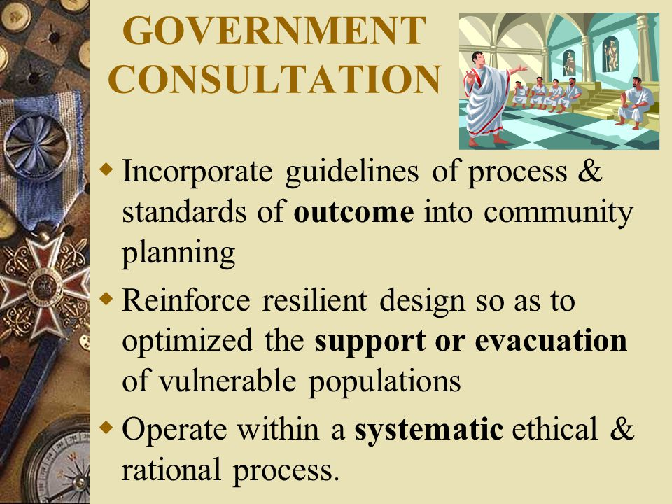 GOVERNMENT CONSULTATION  Incorporate guidelines of process & standards of outcome into community planning  Reinforce resilient design so as to optimized the support or evacuation of vulnerable populations  Operate within a systematic ethical & rational process.