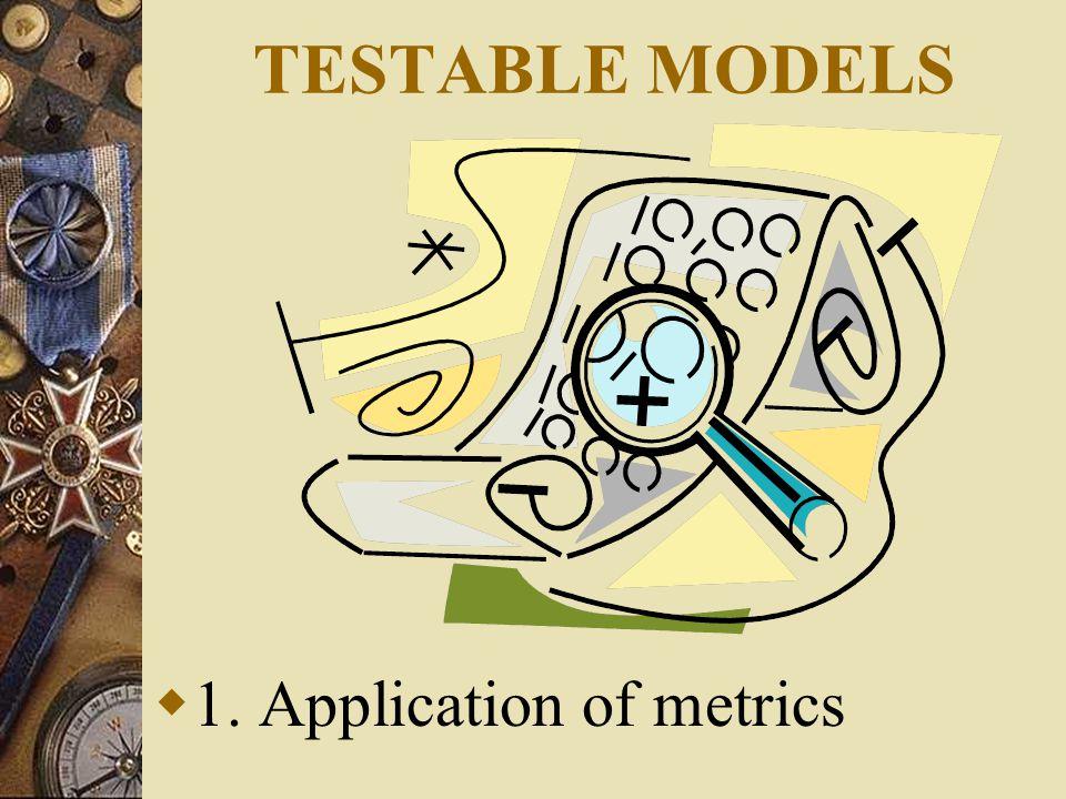 TESTABLE MODELS  1. Application of metrics