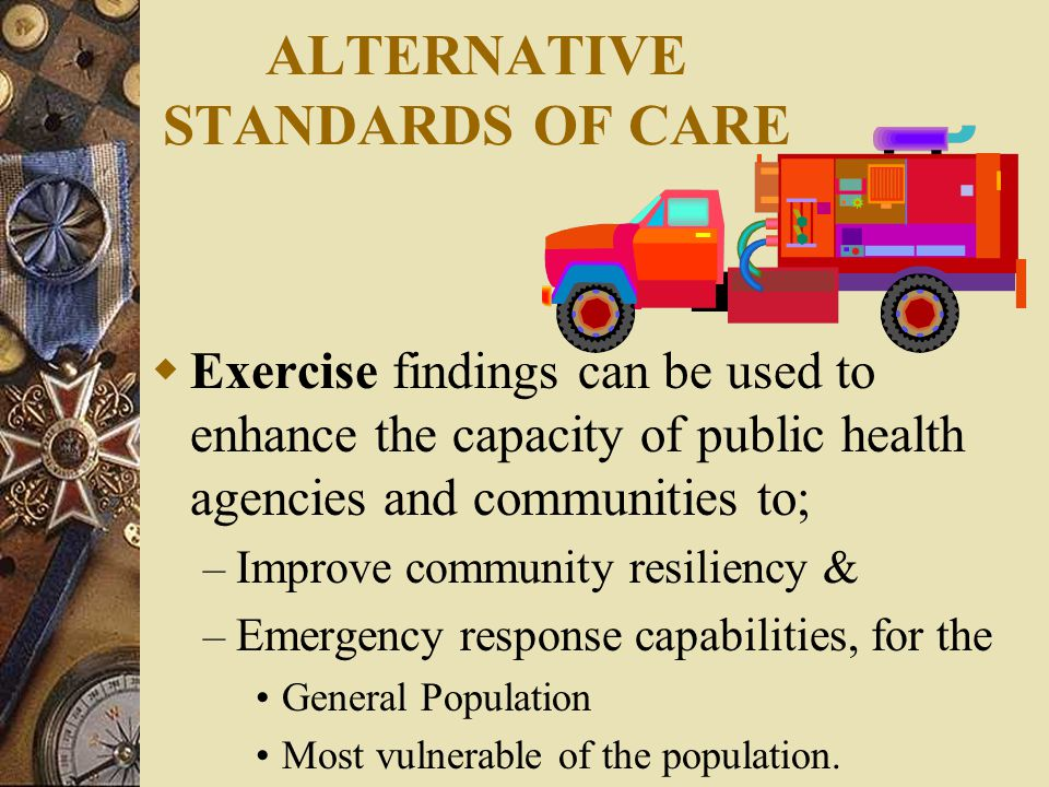 ALTERNATIVE STANDARDS OF CARE  Exercise findings can be used to enhance the capacity of public health agencies and communities to; – Improve community resiliency & – Emergency response capabilities, for the General Population Most vulnerable of the population.