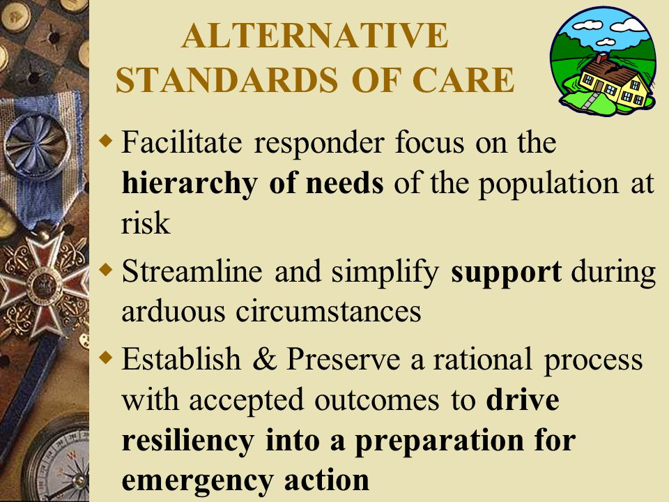 ALTERNATIVE STANDARDS OF CARE  Facilitate responder focus on the hierarchy of needs of the population at risk  Streamline and simplify support during arduous circumstances  Establish & Preserve a rational process with accepted outcomes to drive resiliency into a preparation for emergency action