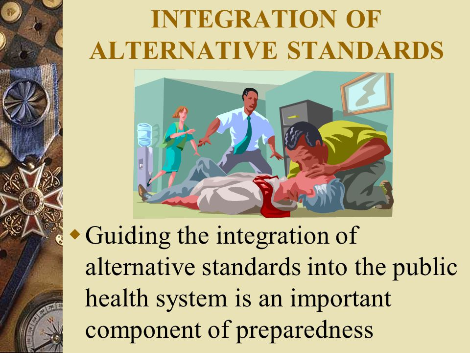 INTEGRATION OF ALTERNATIVE STANDARDS  Guiding the integration of alternative standards into the public health system is an important component of preparedness