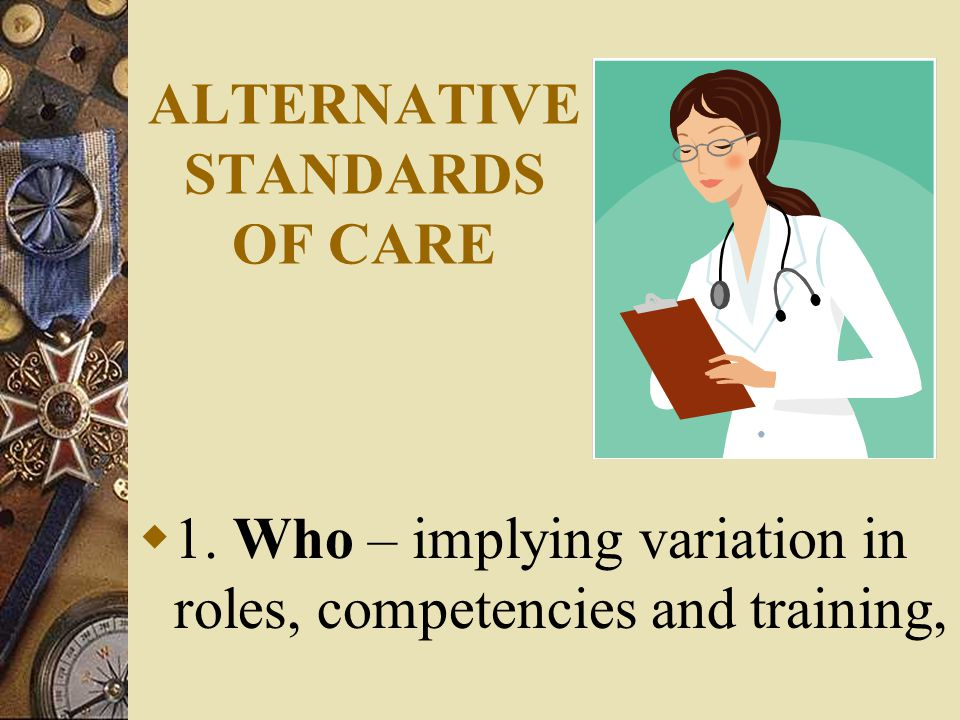 ALTERNATIVE STANDARDS OF CARE  1. Who – implying variation in roles, competencies and training,