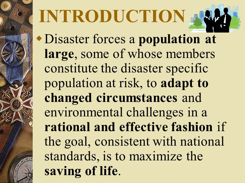 INTRODUCTION  Disaster forces a population at large, some of whose members constitute the disaster specific population at risk, to adapt to changed circumstances and environmental challenges in a rational and effective fashion if the goal, consistent with national standards, is to maximize the saving of life.