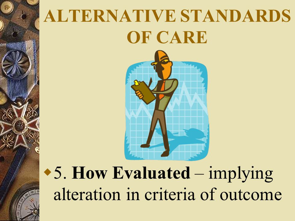 ALTERNATIVE STANDARDS OF CARE  5. How Evaluated – implying alteration in criteria of outcome