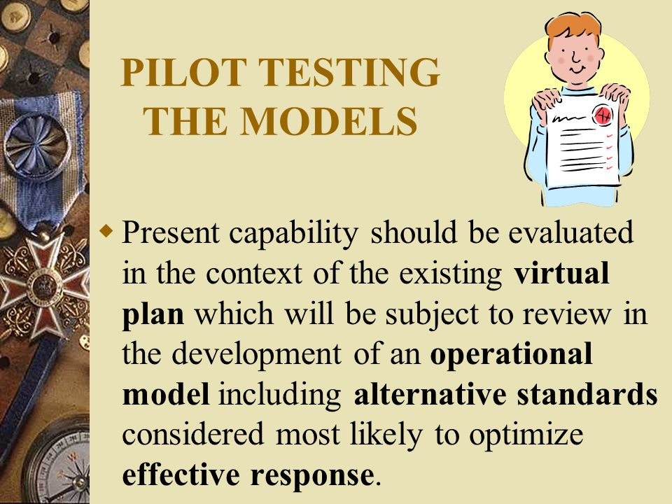 PILOT TESTING THE MODELS  Present capability should be evaluated in the context of the existing virtual plan which will be subject to review in the development of an operational model including alternative standards considered most likely to optimize effective response.