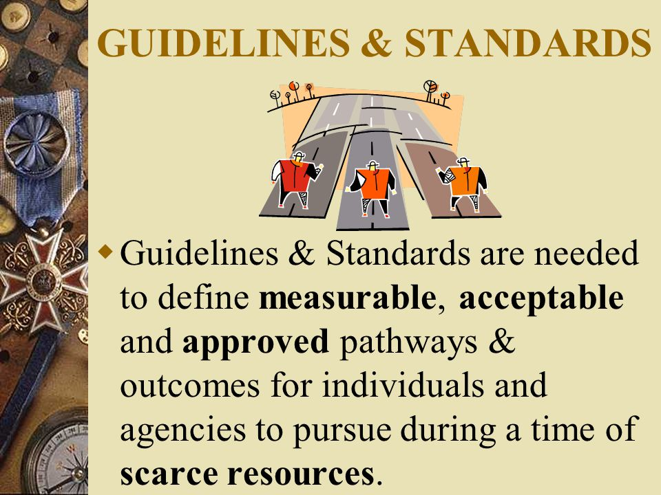 GUIDELINES & STANDARDS  Guidelines & Standards are needed to define measurable, acceptable and approved pathways & outcomes for individuals and agencies to pursue during a time of scarce resources.