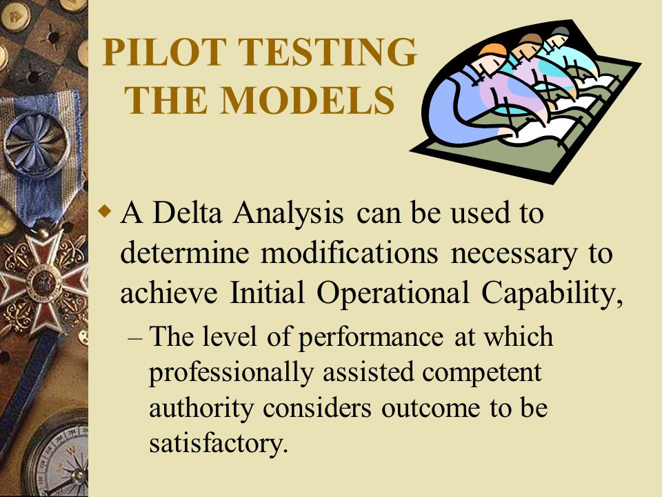 PILOT TESTING THE MODELS  A Delta Analysis can be used to determine modifications necessary to achieve Initial Operational Capability, – The level of performance at which professionally assisted competent authority considers outcome to be satisfactory.