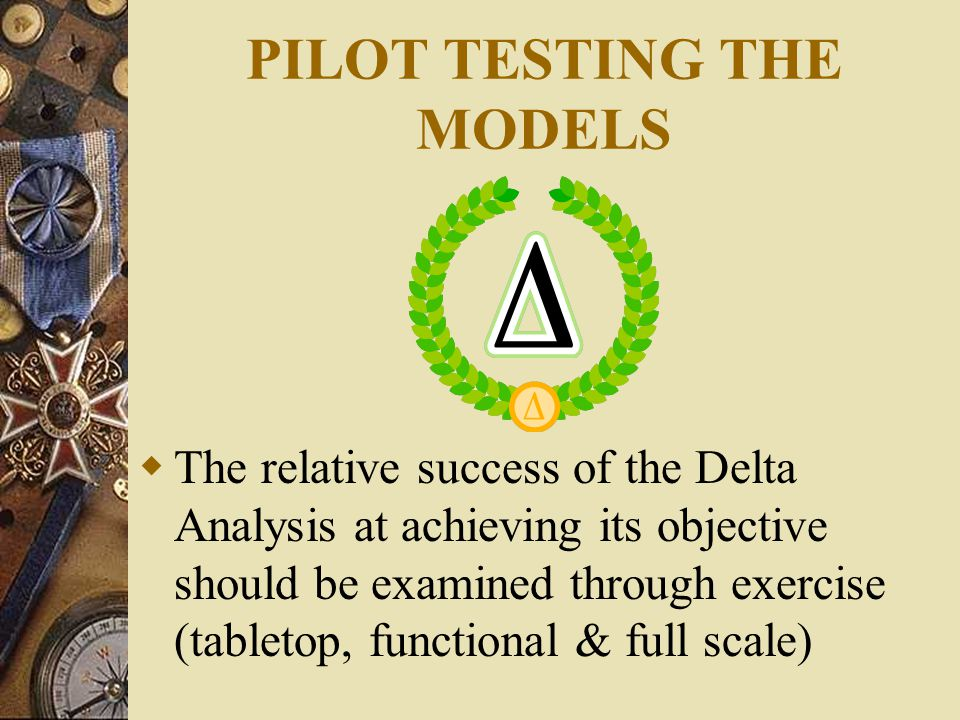 PILOT TESTING THE MODELS  The relative success of the Delta Analysis at achieving its objective should be examined through exercise (tabletop, functional & full scale)