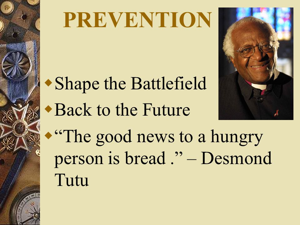 PREVENTION  Shape the Battlefield  Back to the Future  The good news to a hungry person is bread. – Desmond Tutu