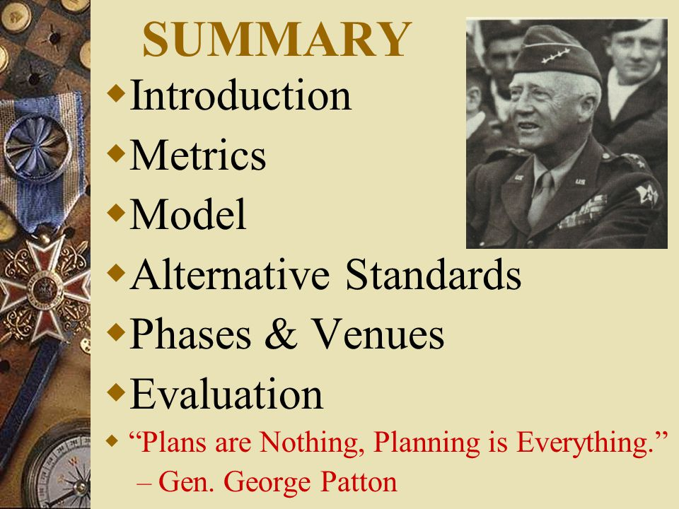 SUMMARY  Introduction  Metrics  Model  Alternative Standards  Phases & Venues  Evaluation  Plans are Nothing, Planning is Everything. – Gen.