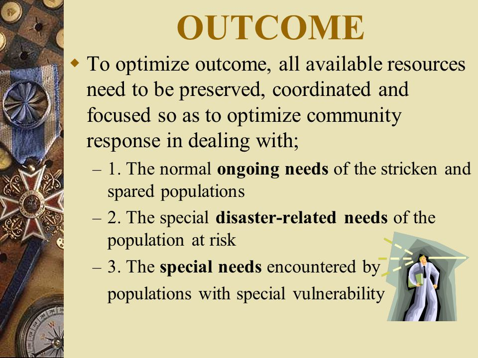 OUTCOME  To optimize outcome, all available resources need to be preserved, coordinated and focused so as to optimize community response in dealing with; – 1.