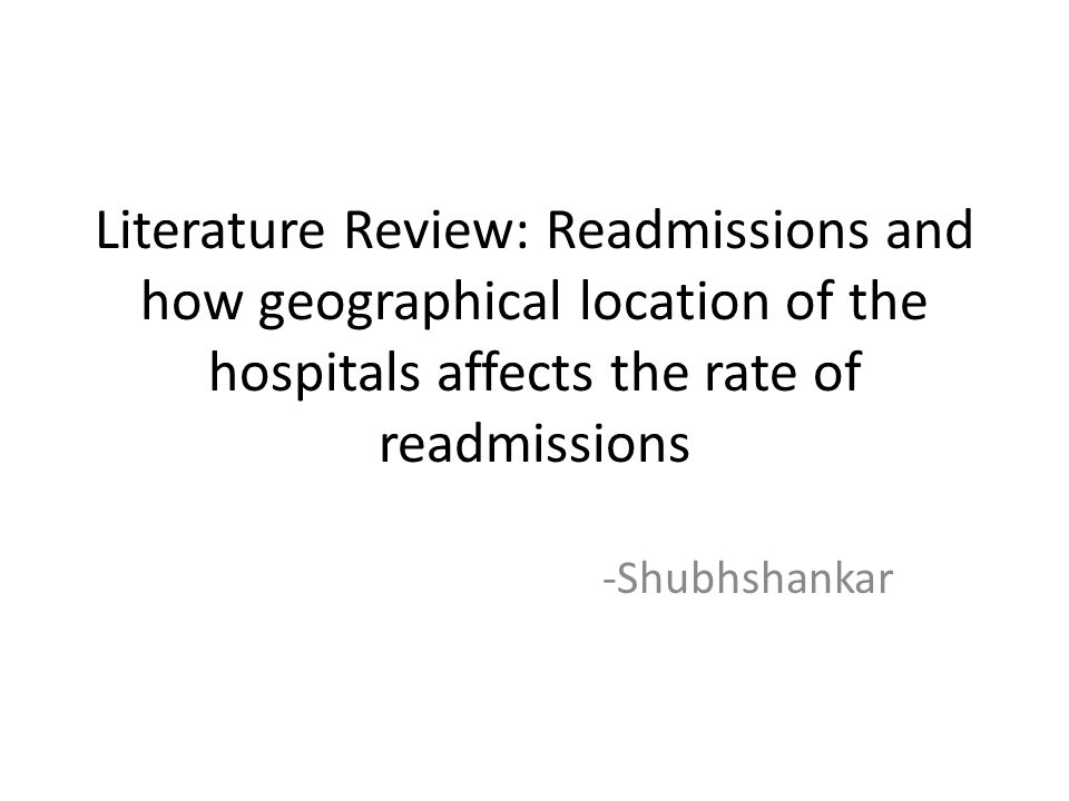 Literature Review: Readmissions and how geographical location of the hospitals affects the rate of readmissions -Shubhshankar