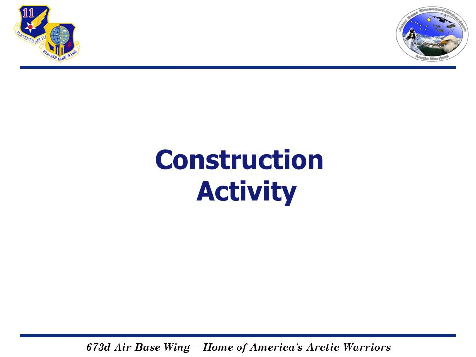 673d Air Base Wing – Home of America's Arctic Warriors Construction Activity 2011 New Home Construction Early start (1 Jun) in Kodiak, Moose Haven, and Moose Crossing Cottonwood South and East New homes – construction start to beneficial occupancy estimated 7 to 10 months