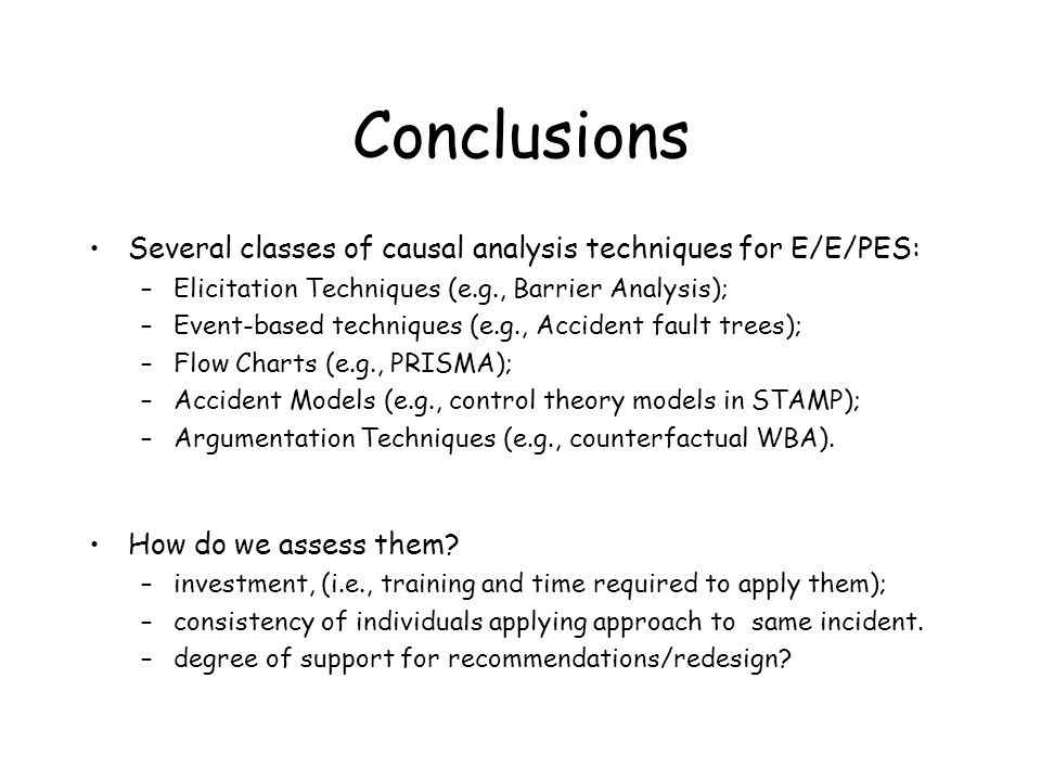 Conclusions Several classes of causal analysis techniques for E/E/PES: –Elicitation Techniques (e.g., Barrier Analysis); –Event-based techniques (e.g., Accident fault trees); –Flow Charts (e.g., PRISMA); –Accident Models (e.g., control theory models in STAMP); –Argumentation Techniques (e.g., counterfactual WBA).