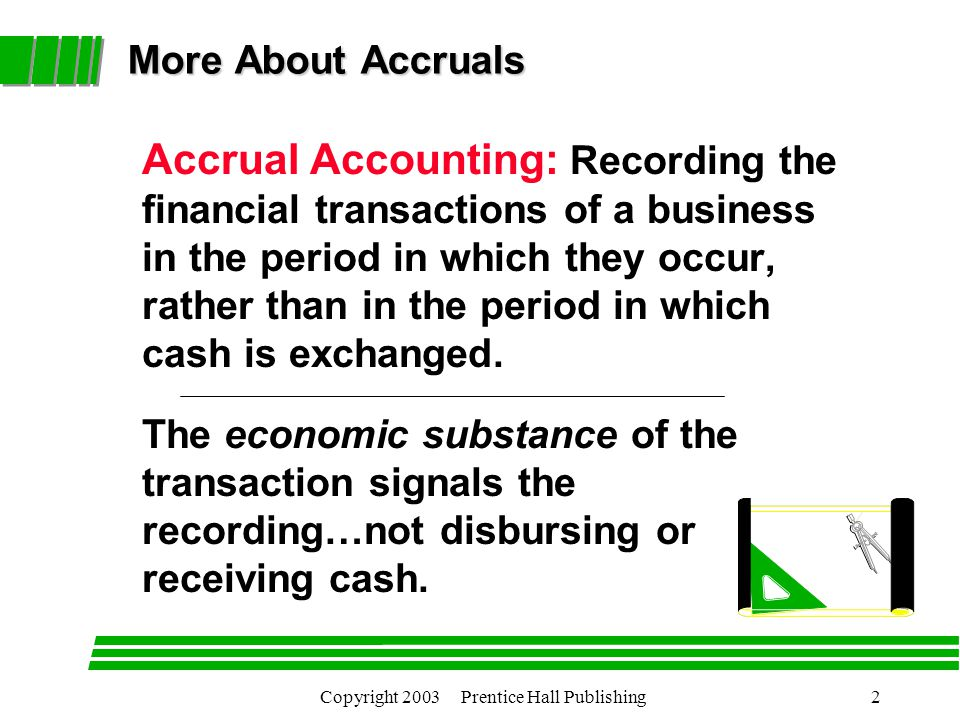 Copyright 2003 Prentice Hall Publishing2 More About Accruals More About Accruals Accrual Accounting: Recording the financial transactions of a business in the period in which they occur, rather than in the period in which cash is exchanged.