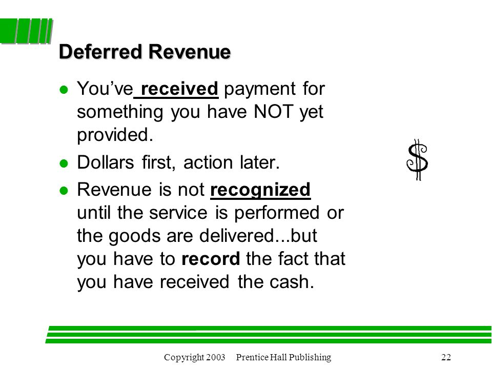 Copyright 2003 Prentice Hall Publishing22 Deferred Revenue l You've received payment for something you have NOT yet provided.