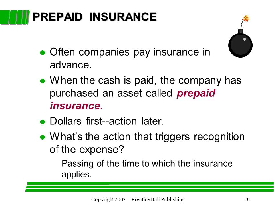 Copyright 2003 Prentice Hall Publishing31 PREPAID INSURANCE l Often companies pay insurance in advance.