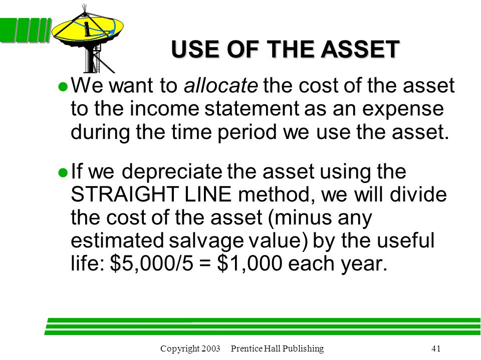 Copyright 2003 Prentice Hall Publishing41 l We want to allocate the cost of the asset to the income statement as an expense during the time period we use the asset.