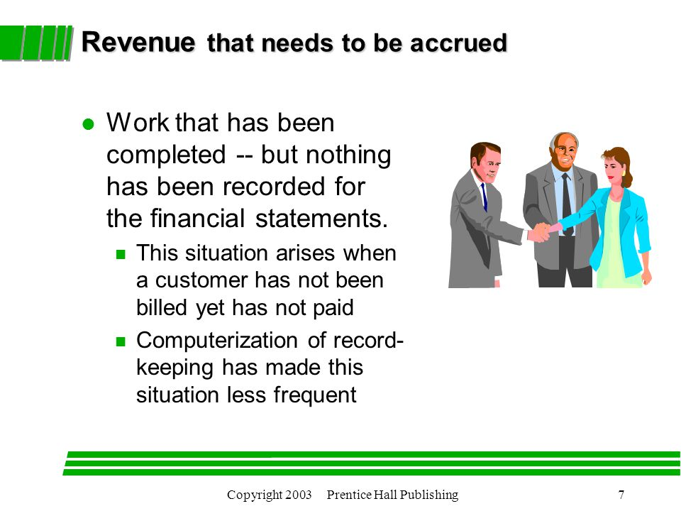 Copyright 2003 Prentice Hall Publishing7 Revenue that needs to be accrued l Work that has been completed -- but nothing has been recorded for the financial statements.