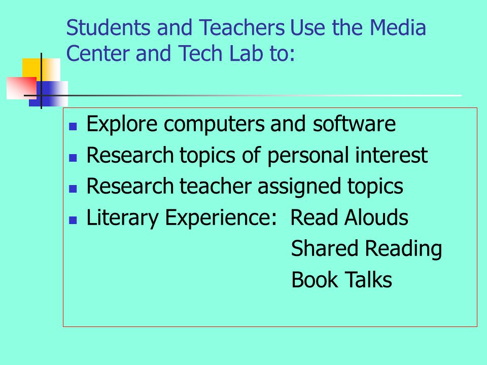 Students Use the Media Students Use the Media Students and Teachers Use the Media Center and Tech Lab to: Explore computers and software Research topics of personal interest Research teacher assigned topics Literary Experience: Read Alouds Shared Reading Book Talks