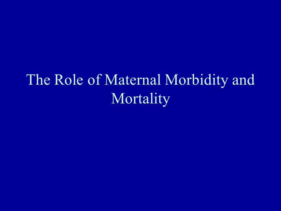 The Role of Maternal Morbidity and Mortality