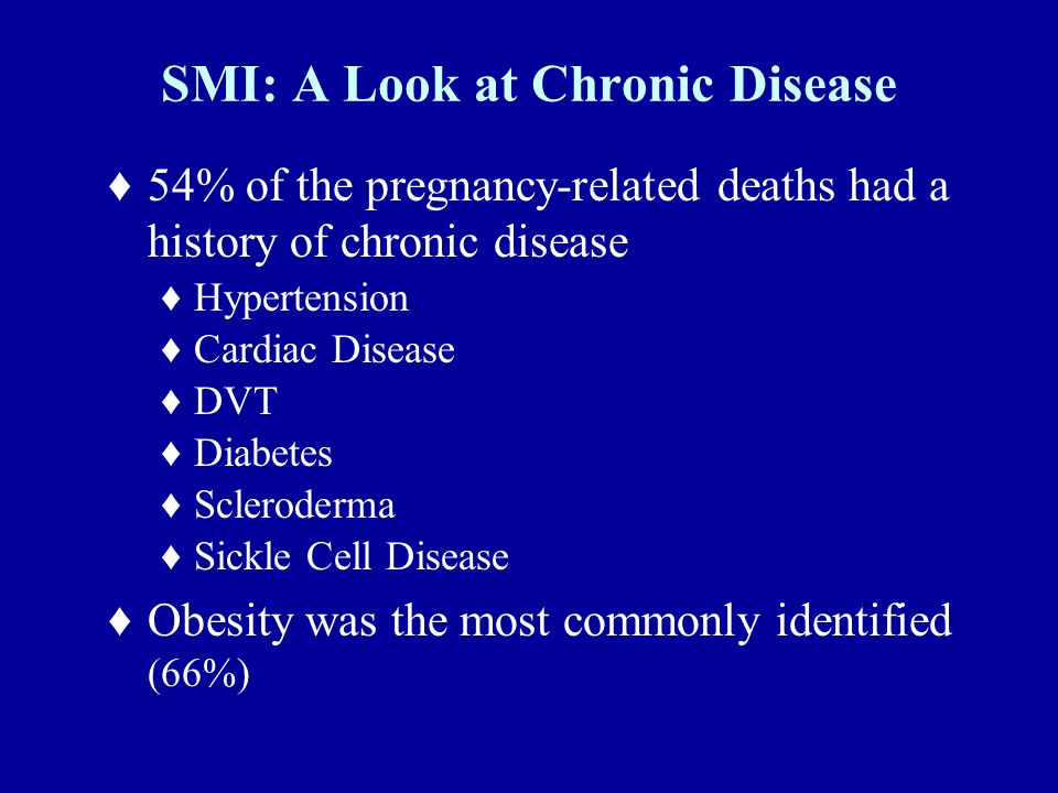 SMI: A Look at Chronic Disease ♦54% of the pregnancy-related deaths had a history of chronic disease ♦Hypertension ♦Cardiac Disease ♦DVT ♦Diabetes ♦Scleroderma ♦Sickle Cell Disease ♦Obesity was the most commonly identified (66%)