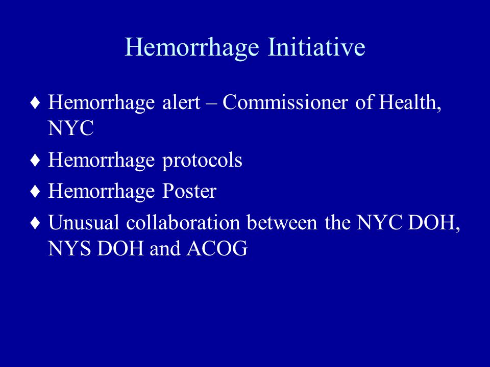 Hemorrhage Initiative ♦Hemorrhage alert – Commissioner of Health, NYC ♦Hemorrhage protocols ♦Hemorrhage Poster ♦Unusual collaboration between the NYC DOH, NYS DOH and ACOG