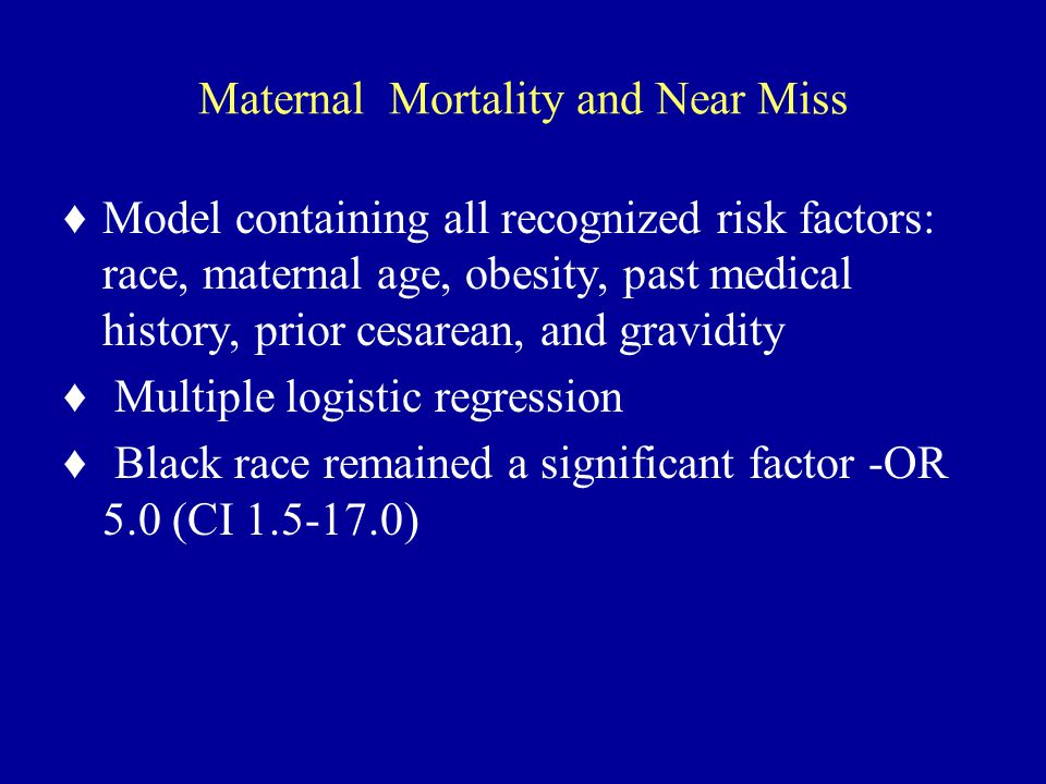 Maternal Mortality and Near Miss ♦Model containing all recognized risk factors: race, maternal age, obesity, past medical history, prior cesarean, and gravidity ♦ Multiple logistic regression ♦ Black race remained a significant factor -OR 5.0 (CI 1.5-17.0)