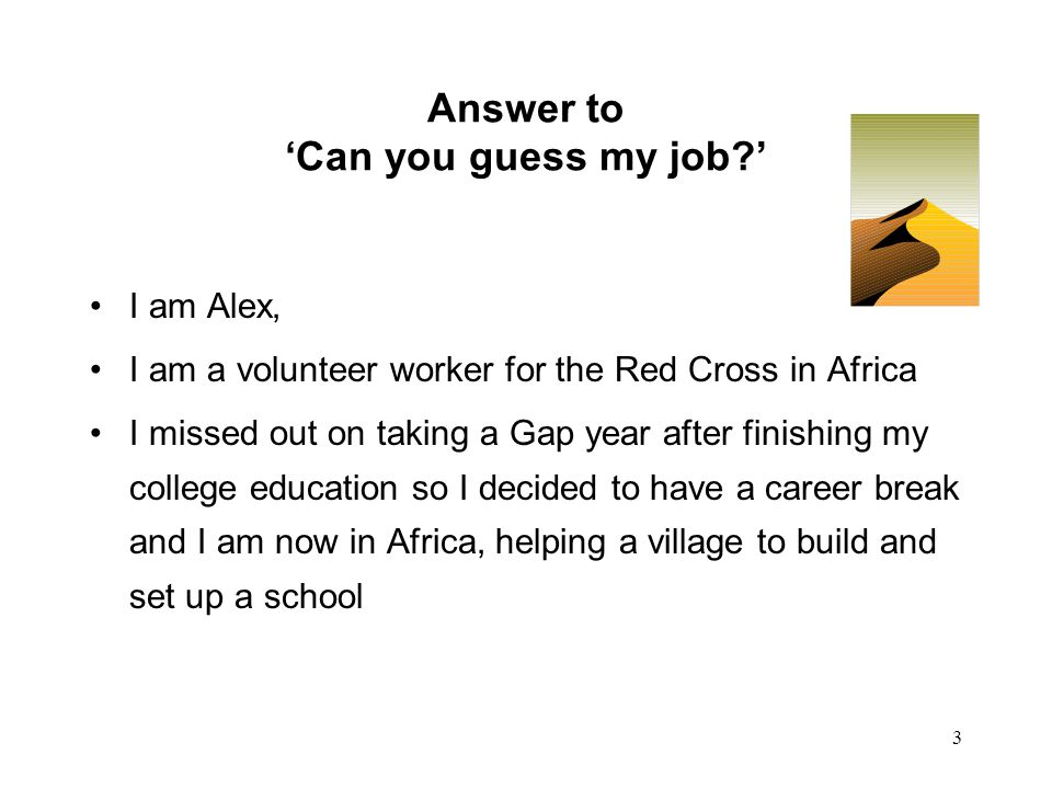 3 Answer to 'Can you guess my job ' I am Alex, I am a volunteer worker for the Red Cross in Africa I missed out on taking a Gap year after finishing my college education so I decided to have a career break and I am now in Africa, helping a village to build and set up a school