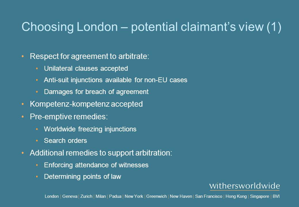 London | Geneva | Zurich | Milan | Padua | New York | Greenwich | New Haven | San Francisco | Hong Kong | Singapore | BVI Choosing London – potential claimant's view (1) Respect for agreement to arbitrate: Unilateral clauses accepted Anti-suit injunctions available for non-EU cases Damages for breach of agreement Kompetenz-kompetenz accepted Pre-emptive remedies: Worldwide freezing injunctions Search orders Additional remedies to support arbitration: Enforcing attendance of witnesses Determining points of law