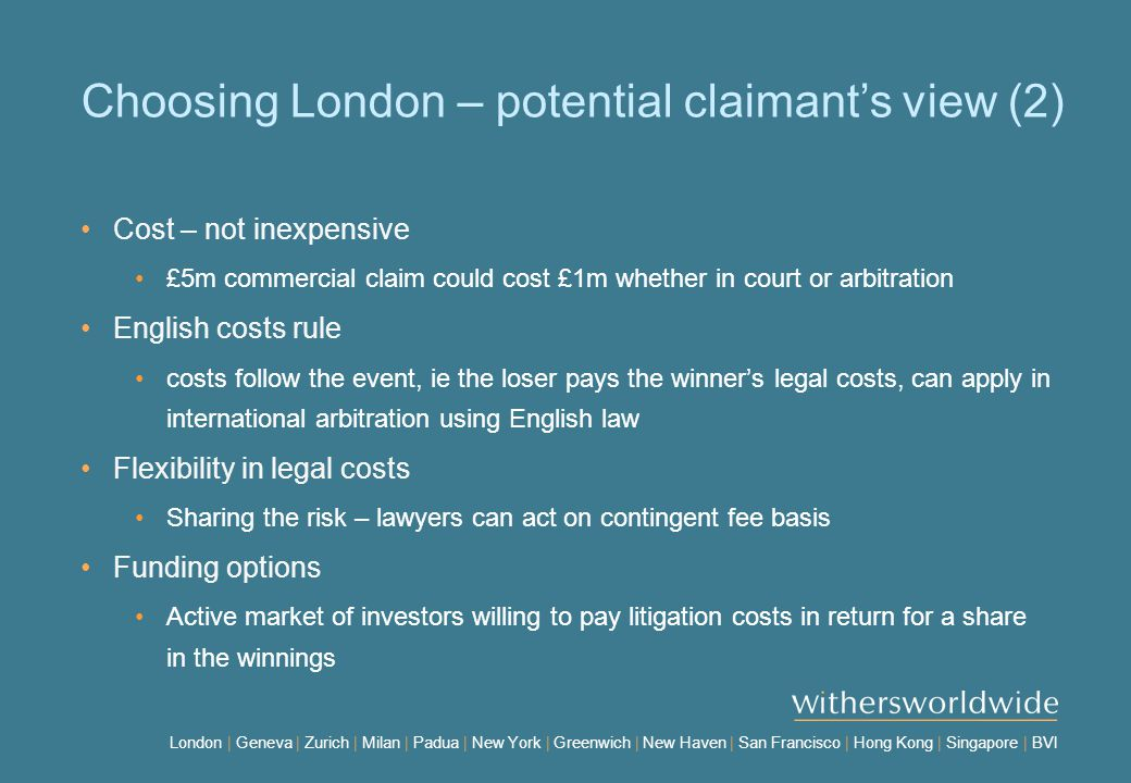 London | Geneva | Zurich | Milan | Padua | New York | Greenwich | New Haven | San Francisco | Hong Kong | Singapore | BVI Choosing London – potential claimant's view (2) Cost – not inexpensive £5m commercial claim could cost £1m whether in court or arbitration English costs rule costs follow the event, ie the loser pays the winner's legal costs, can apply in international arbitration using English law Flexibility in legal costs Sharing the risk – lawyers can act on contingent fee basis Funding options Active market of investors willing to pay litigation costs in return for a share in the winnings